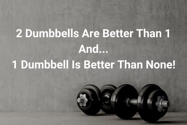 2 dumbbells are better than 1 and 1 is better than none